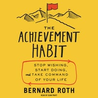 The Achievement Habit: Stop Wishing, Start Doing, and Take Command of Your Life - Bernard Roth