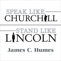 Speak Like Churchill, Stand Like Lincoln: 21 Powerful Secrets of History's Greatest Speakers - James C. Humes