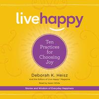 Live Happy: Ten Practices for Choosing Joy - Deborah K. Heisz