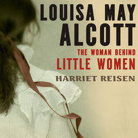 Louisa May Alcott: The Woman Behind Little Women - Harriet Reisen