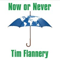 Now or Never: Why We Must Act Now to End Climate Change and Create a Sustainable Future - Tim Flannery