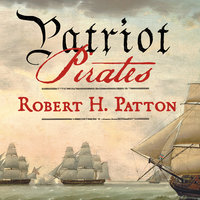 Patriot Pirates: The Privateer War for Freedom and Fortune in the American Revolution - Robert H. Patton