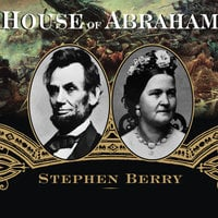 House of Abraham: Lincoln and the Todds, a Family Divided by War - Stephen Berry