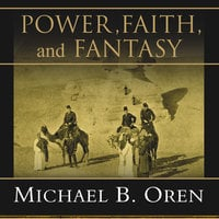 Power, Faith, and Fantasy: America in the Middle East, 1776 to the Present - Michael B. Oren