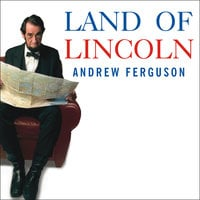 Land of Lincoln: Adventures in Abe's America - Andrew Ferguson