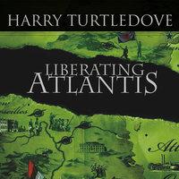 Liberating Atlantis: A Novel of Alternate History - Harry Turtledove