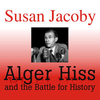 Alger Hiss and the Battle for History - Susan Jacoby