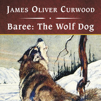 Baree - The Wolf Dog - James Oliver Curwood