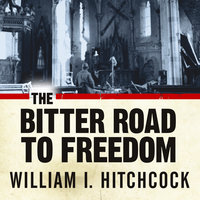 The Bitter Road to Freedom: A New History of the Liberation of Europe - William I. Hitchcock