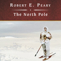 The North Pole: Its Discovery in 1909 Under the Auspices of the Peary Arctic Club - Robert E. Peary