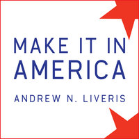 Make It in America: The Case for Re-Inventing the Economy - Andrew N. Liveris
