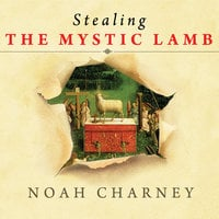 Stealing the Mystic Lamb: The True Story of the World's Most Coveted Masterpiece - Noah Charney