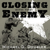 Closing with the Enemy: How GIs Fought the War in Europe, 1944-1945 - Michael D. Doubler