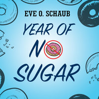 Year of No Sugar: A Memoir - Eve O. Schaub