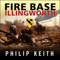 Fire Base Illingworth: An Epic True Story of Remarkable Courage Against Staggering Odds - Philip Keith