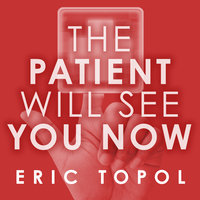 The Patient Will See You Now: The Future of Medicine Is in Your Hands - Eric Topol
