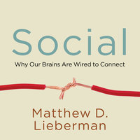 Social: Why Our Brains Are Wired to Connect - Matthew D. Lieberman