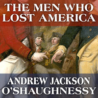 The Men Who Lost America: British Leadership, the American Revolution and the Fate of the Empire - Andrew Jackson O'Shaughnessy