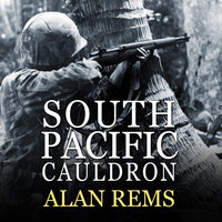 South Pacific Cauldron: World War II's Great Forgotten Battlegrounds - Alan Rems