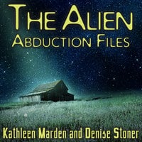 The Alien Abduction Files: The Most Startling Cases of Human-Alien Contact Ever Reported - Kathleen Marden, Denise Stoner