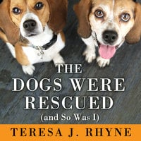 The Dogs Were Rescued (And So Was I) - Teresa J. Rhyne