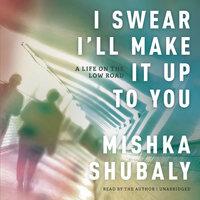 I Swear I'll Make It Up to You - Mishka Shubaly