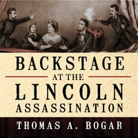 Backstage at the Lincoln Assassination: The Untold Story of the Actors and Stagehands at Ford's Theatre - Thomas A. Bogar