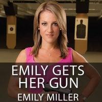 Emily Gets Her Gun - Emily Miller