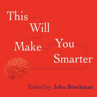 This Will Make You Smarter: New Scientific Concepts to Improve Your Thinking - John Brockman