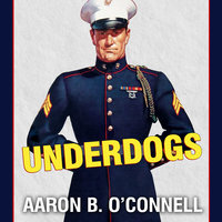 Underdogs: The Making of the Modern Marine Corps - Aaron B. O'Connell
