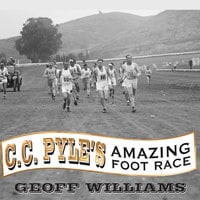 C. C. Pyle's Amazing Foot Race: The True Story of the 1928 Coast-to-Coast Run Across America - Geoff Williams
