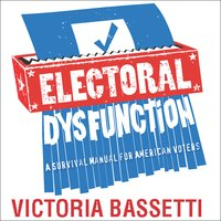 Electoral Dysfunction: A Survival Manual for American Voters - Victoria Bassetti