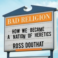 Bad Religion: How We Became a Nation of Heretics - Ross Douthat