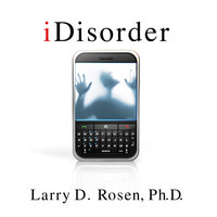 iDisorder: Understanding Our Obsession with Technology and Overcoming Its Hold on Us - Larry D. Rosen