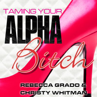 Taming Your Alpha Bitch: How to be Fierce and Feminine (and Get Everything You Want!) - Rebecca Grado,Christy Whitman