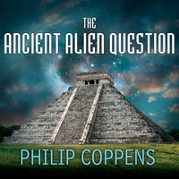 The Ancient Alien Question: A New Inquiry Into the Existence, Evidence, and Influence of Ancient Visitors - Philip Coppens