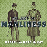 The Art of Manliness: Classic Skills and Manners for the Modern Man - Brett McKay,Kate McKay