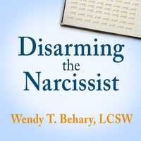 Disarming the Narcissist: Surviving & Thriving with the Self-Absorbed - Wendy T. Behary