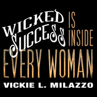 Wicked Success Is Inside Every Woman - Vickie Milazzo