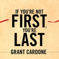 If You're Not First, You're Last: Sales Strategies to Dominate Your Market and Beat Your Competition - Grant Cardone