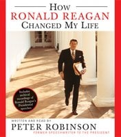 How Ronald Reagan Changed My Life - Peter Robinson