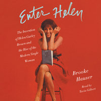 Enter Helen: The Invention of Helen Gurley Brown and the Rise of the Modern Single Woman - Brooke Hauser