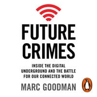 Future Crimes: Inside The Digital Underground and the Battle For Our Connected World - Marc Goodman