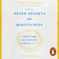 Seven Secrets of Mindfulness: How to keep your everyday practice alive - Kate Carne