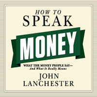 How to Speak Money: What the Money People Say – And What It Really Means - John Lanchester
