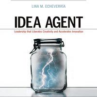 Idea Agent: Leadership that Liberates Creativity and Accelerates Innovation - Lina M. Echeverria