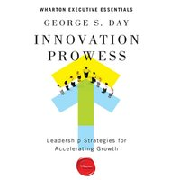 Innovation Prowess: Leadership Strategies for Accelerating Growth (Wharton Executive Essentials) - George S. Day