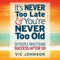 It's Never Too Late And You're Never Too Old: 50 People Who Found Success After 50 - Vic Johnson