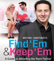 Find 'Em & Keep 'Em: A Guide to Attracting the Right Partner - Michael Santonato