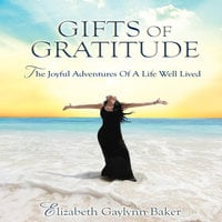 Gifts Gratitude: The Joyful Adventures of a Life Well Lived - Elizabeth Gaylynn Baker